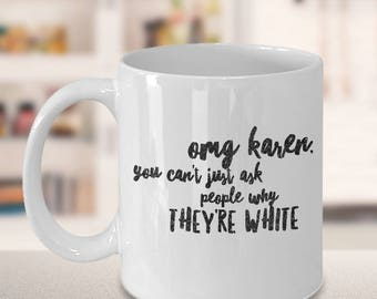OMG Karen You Can't Just Ask People Why They're White, Mean Girls Mug, Funny Best Friend Gift, Mom Mug, Sister Gift, Bridesmaid Gift