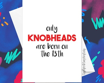 Only KNOBHEADS Are Born on The 13th © ** Choose Your Phrase and Month Date ANY Combination ** / Funny Birthday Card / Custom Greeting Card