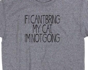 If I Can't Bring My Cat I'm Not Going T Shirt Tee Pet Kitten Rescue Funny Novelty Meme Social Media