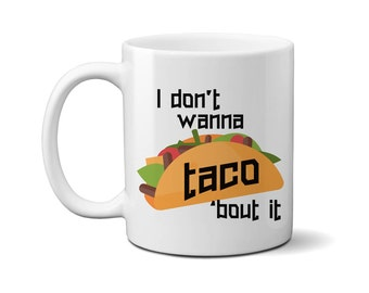 Funny Taco Mug, Taco Mug, Funny Gift, I Don't Wanna Taco Bout It Mug, Funny Coffee Mug, Birthday Gift