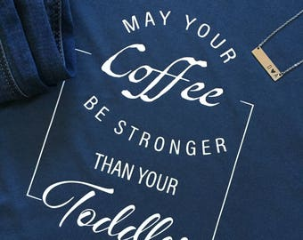May Your Coffee Be Stronger than Your Toddler Shirt Mom Shirt Birthday Gift Mother's Day Gift Mom Shirt For Mom Valentine's Day Gift for Mom