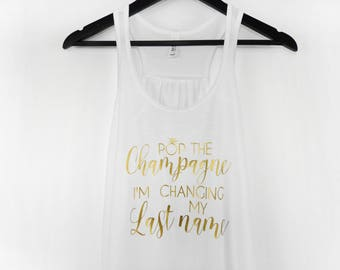 Pop The Champagne I'm Changing My Last Name Tank Top, Bride Bachelorette Tank, Champagne Tank, Bridal Shower Tank. Bridal Party Shirt