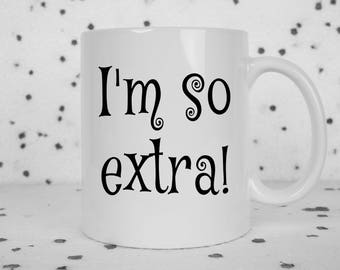 I'm so extra mug, I'm extra, internet, social media, meme, over the top, dramatic, excited, attention whore, instagram, selfie, calm down