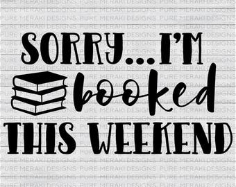 Sorry I'm Booked this Weekend SVG, Books SVG, Book Nerd SVG, Library svg, Librarian svg, Bookworm svg, Book Lover svg, Shirt/Tote Design