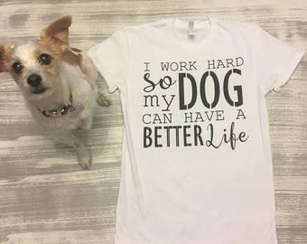 Puppy Tshirt, I work hard so my dog can have a good life tshirt, Dog Tshirt, Dog Lover Tshirt, Free Shipping