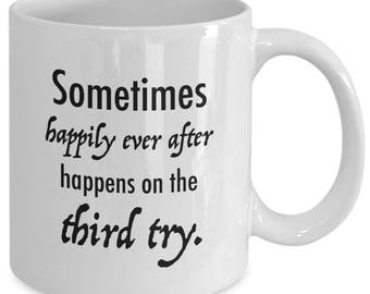 Sometimes HAPPILY EVER AFTER Happens on the Third Try - Third Marriage Mug - Wedding Engagement Gift - 11 oz White Coffee Tea Cup