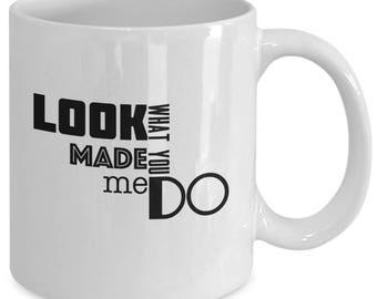 LOOK WHAT YOU Made Me Do - Mug - Female Pop Artist Fan Gift - 11 oz white coffee tea cup