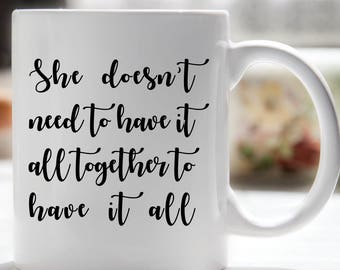 Friendship Coffee Mug, Inspirational Mug, She Doesn't Need To Have It All Together To Have It All