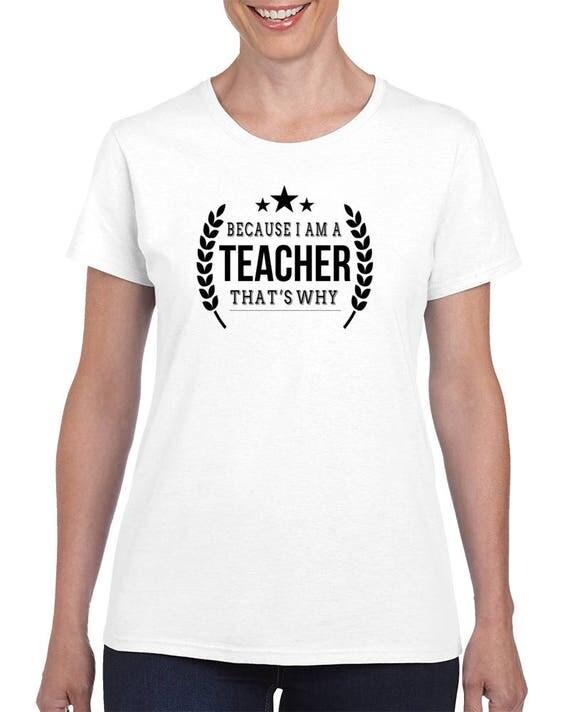 Teacher Tee, T Shirt Teacher Gift, Beacaus I am A Teacher That's Why, Funny Teacher T-Shirt,Teacher Shirts, Teacher Appreciation Gift