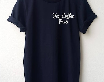 Yes, Coffee First Embroidery T Shirt Minimal Tee Embroidery Unisex shirt  S M L Tumblr Pinterest