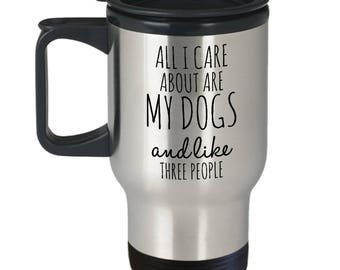 Funny Dog Travel Mug - All I Care About Are My Dogs And Like Three People - Dog Lover Gift - Insulated Stainless Steel Mug with Lid