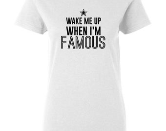 Wake Me Up When I'm Famous, Womens Famous Shirt, Womens Famous Tee, Famous Shirt, Famous Tee, Not Famous Shirt, Not Famous Tee