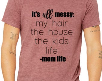 Mom Life T-Shirt / Messy Life T-Shirt / Gifts For Mom  / Gifts For Her / Mom Shirts / Funny Mom Shirts / Graphic Tee / Graphic T-Shirt