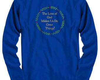 "Christian Gift Idea - Long Sleeve T-Shirt - ""The Love of God Makes Us Do Great Things!"" Adult Sizes -Cotton - 6 BEAUTIFUL COLORS!"