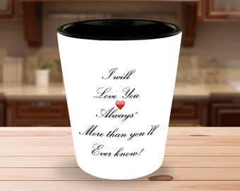 "Gift for him or her! ""I will Love You Always More than you'll ever know!""  - 1.5 oz Ceramic Shot Glass - Unique gift idea!"