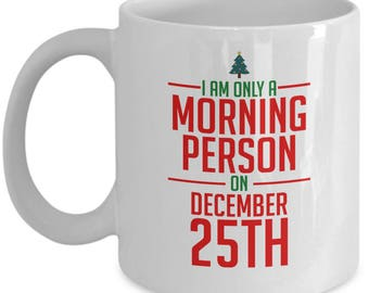 Funny Christmas Coffee Mugs – I Am Only a Morning Person on December 25th - Fun Gag Gift for the Holidays, Men, Women, 11 Oz. Ceramic