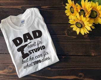 Dad can't Fix Stupid but he can Fix what Stupid Does | Custom T Shirt | Create Your Own T Shirt | Custom Sayings | Graphic Tees | T Shirts