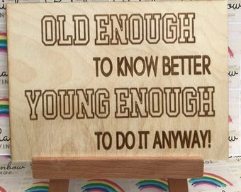 Old Enough to Know Better, Young Enough to Do It Anyway - Wooden A5 Sign/Plaque