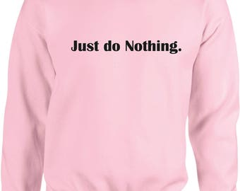 Just do nothing Sweatshirt - Tumblr sweater,Tumblr Sweatshirt, just do nothing tee, tumblr shirt