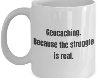 Funny Geocaching Mug - Geocaching Because the Struggle Is Real