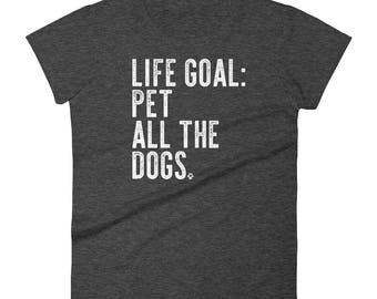 Life Goal: Pet All The Dogs Funny Dog Lover Gift T Shirt Women's