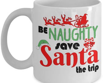 Naughty Coffee Mug - Funny Quote - Be Naughty Save Santa The Trip - Cup for Christmas - Unique Under 20 Gift - Woman - Men - Coworker Gifts