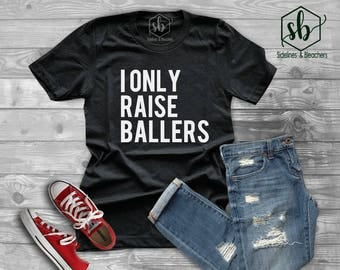 I only raise Ballers Shirt | Baseball shirt | Football First | Soccer | Rugby | Moms shirts | Customize