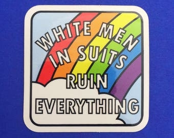 White Men In Suits Ruin Everything Rainbow Vinyl Sticker - Feminist Sticker