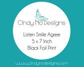 Custom Listing for Deanna - LISTEN SMILE AGREE Black Foil 5 x 7 Print