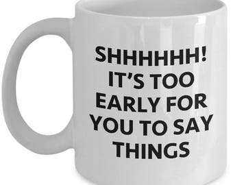 Shhhh! Too Early to Say Things Funny Sarcastic Gift Coffee Cup Mug Hilarious