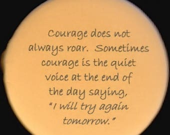 Great sale Courage does not always roar.  Sometimes courage is the quiet voice at the end of the day saying, I will try again tomorrow.    b
