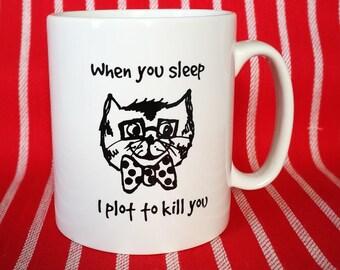 Funny Cat Mug - When you sleep I plot to kill you