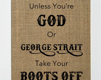 UNFRAMED Unless You're God or George Strait Take Your Boots Off / Burlap Print Sign 5x7 8x10 / Wedding Gift Housewarming Gift Country Sign