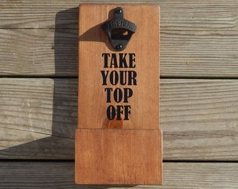 Take Your Top Off Wall Mounted Wood Bottle Opener & Cap Catcher With Easy Removal System- Custom colors/styles available