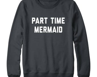 Part Time Mermaid Shirt Quote Funny Tee Shirt Teen Hipster Tumblr Graphic Shirt Sweatshirt Oversized Jumper Sweatshirt Women Sweatshirt Men