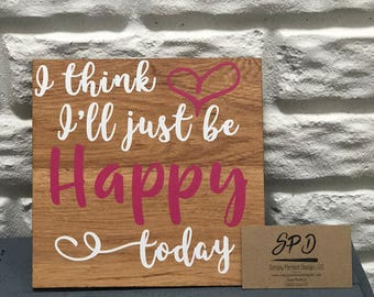 I think I'll Just Be Happy Today - Wood Sign - Motivational Wood Sign - Inspirational Wood Sign - Great House Warming Gift - Office Decor