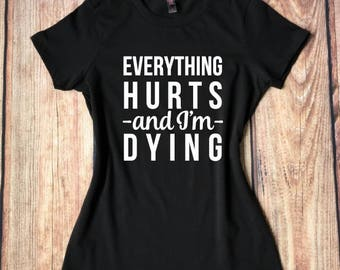 Everything Hurts and I'm Dying T-Shirt, Funny Women's Shirt, Running Shirt, Funny Gym Shirts, Workout Shirt, Gym Humor, Gift for Friend