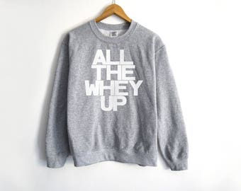 All The Whey Up Sweater - Gym Sweater - Yoga Sweater - Fitness Sweater - Crossfit Sweater - Whey Sweater - Protein Sweater - Workout Tees