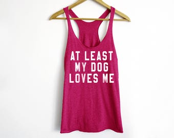 At Least My Dog Loves Me Tank - French Bulldog - Funny Workout Tank Top - Gift For Her - Pet owner Shirt - Dog Shirt - French Bulldog Shirt
