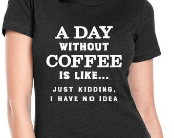 A Day Without Coffee - Coffee Lover Shirt - But First Coffee Shirt - Coffee tshirt - Funny Coffee Quote Shirt