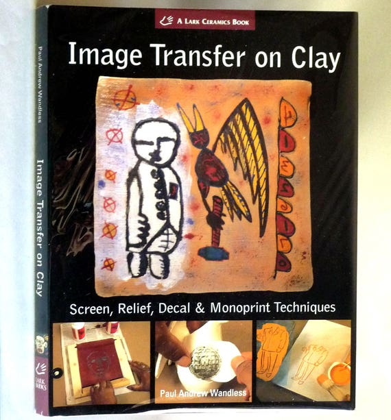 Image Transfer on Clay: Screen, Relief, Decal & Monoprint Techniques 2006 Paul Andrew Wandless - Hardcover HC w/ Dust Jacket DJ