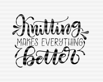 Knitting makes everything better  - SVG - PDF - DXF -  hand drawn lettered cut file - graphic overlay