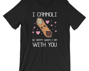 Cannoli Be Happy T-Shirt | Funny Pasta Valentines Day Shirt Unisex Funny Valentines Day Gift for her and him