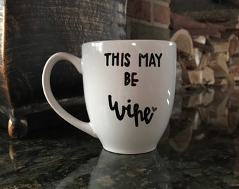 This May Be Wine | Wine Mug | Coffee Mug | Tea Mug | Funny Mug | Wine