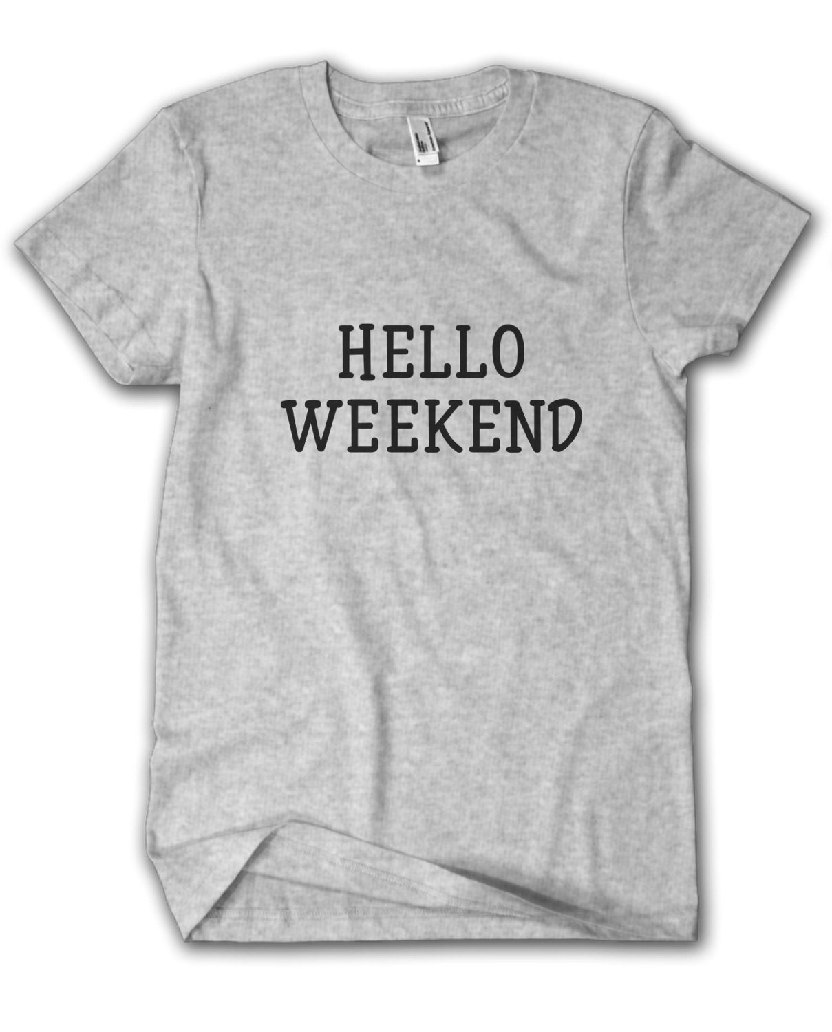 HELLO WEEKEND Tshirt  SXXL Ladies tshirt Mens tshirt  Unisex tshirt  Cotton tshirt Slogan tshirt