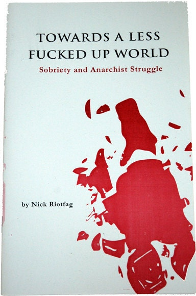Towards a Less Fucked Up World: Sobriety and Anarchist Struggle by Riotfag, Nick, Riotfag, Nick