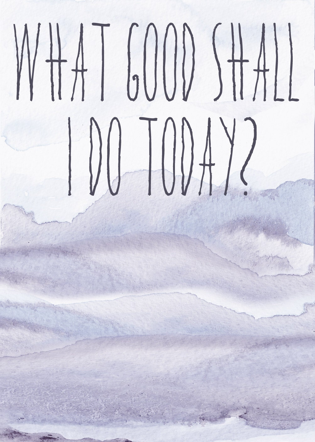 What Good Shall I Do Today Print
