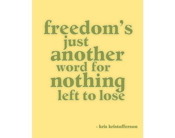 Freedoms Just Another Word For Nothing Left To Lose By