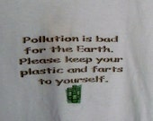 "t-shirt with Eco and funny sayings  ""Pollution is bad for the Earth.  Please keep your plastic and farts to yourself."""""