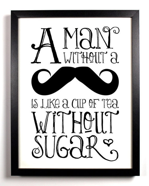 A Man Without A Mustache Is Like A Cup Of Tea Without Sugar, Art Print, 8 x 10